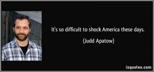 It's so difficult to shock America these days. - Judd Apatow