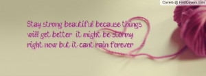 Stay strong beautiful, because things will get better , it might be ...