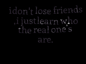 Quotes Picture: i don't lose friends , i just learn who the real one's ...