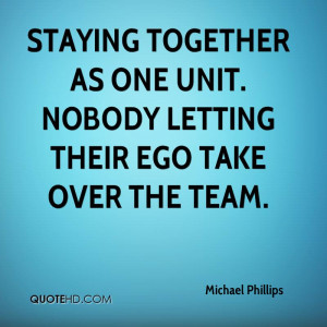 Staying together as one unit. Nobody letting their ego take over the ...