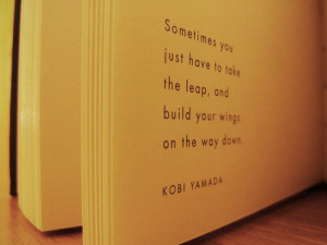Sometimes you just have to take the leap, and build your wings on the ...