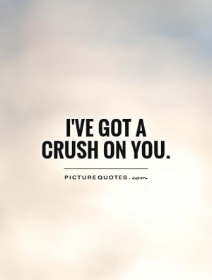ve got a Crush on you Picture Quote #1
