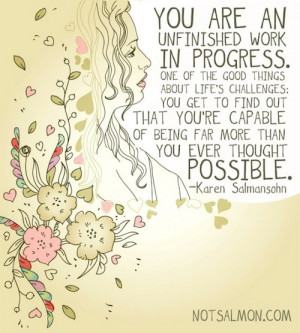 You are an unfinished work in progress. One of the good things about ...
