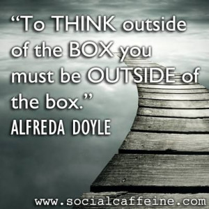 Do you regularly think outside the box? If not you may need some # ...