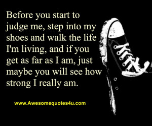 Before you start to judge me, step into my shoes and walk the life I'm ...