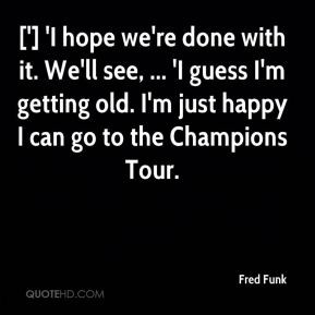 Fred Funk - ['] 'I hope we're done with it. We'll see, ... 'I guess I ...