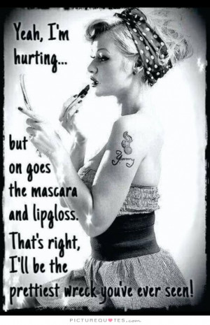 Yeah, I'm hurting... but on goes the mascara and lip gloss. That's ...