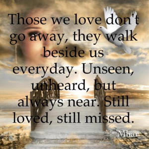 Those we love don't go away, they walk beside us everyday