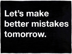 Let's make better mistakes tomorrow.