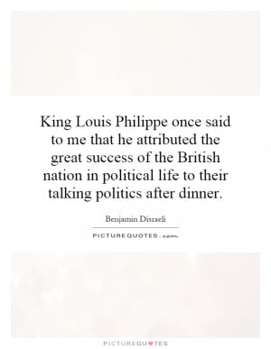 King Louis Philippe once said to me that he attributed the great ...