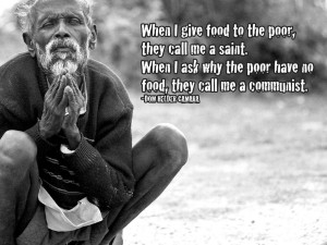 When I give food to the poor, they call me a saint. When I ask why the ...