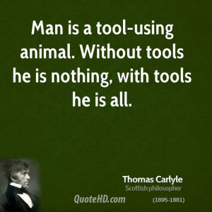 ... is a tool-using animal. Without tools he is nothing, with tools he