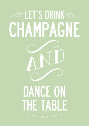 Let's Drink Champagne And Dance' Quote Print