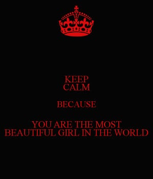 KEEP CALM BECAUSE YOU ARE THE MOST BEAUTIFUL GIRL IN THE WORLD