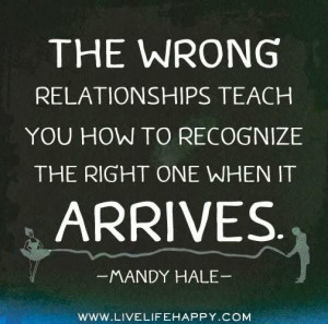 The wrong relationships teach you how to recognize the right one when ...