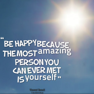Quotes Picture: be happy because the most amazing person you can ever ...