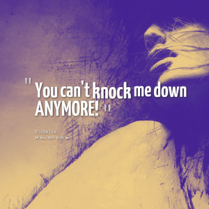 Quotes Picture: you can't knock me down anymore!