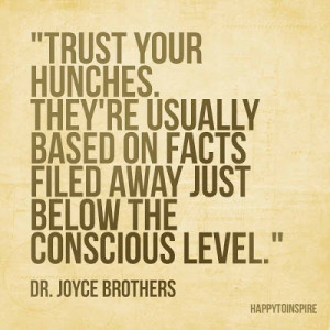 Trust your hunches. They're usually based on facts filed away just ...