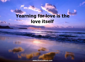 Yearning for love is the love itself - Love Quotes - StatusMind.com