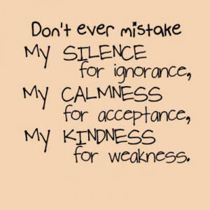 ... for ignorance, my calmness for acceptance, my kindness for weakness