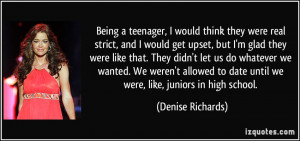 Being a teenager, I would think they were real strict, and I would get ...