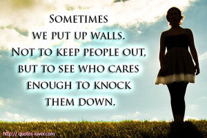 sometimes you put walls up not to keep people out but to see who