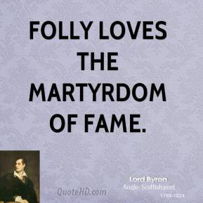 Lord Byron - Folly loves the martyrdom of fame.