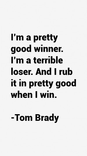 pretty good winner. I'm a terrible loser. And I rub it in pretty ...