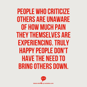 PEOPLE WHO CRITICIZE OTHERS ARE UNAWARE OF HOW MUCH PAIN THEY ...
