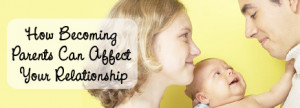 How Becoming Parents Can Affect Your Relationship