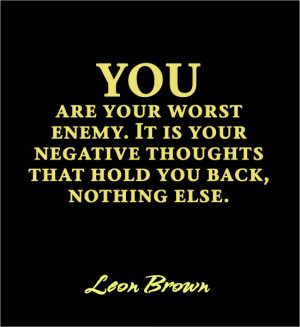 You are your worst enemy. It is your negative thoughts that hold you ...