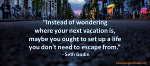 ... vacation is maybe you ought to set up a life you don't need to escape