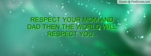 respect your mom and dad then the world will respect you.. , Pictures