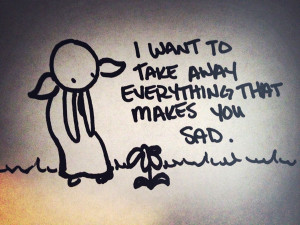 want to take away everything that makes you sad.