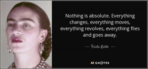 Nothing is absolute. Everything changes, everything moves, everything ...