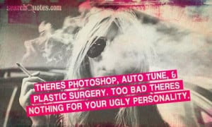 ... plastic surgery. Too bad theres nothing for your ugly personality