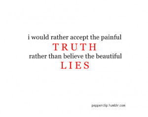 would rather accept the painful truth rather than believe the ...