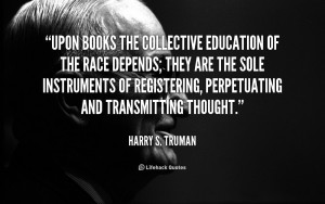 Upon books the collective education of the race depends; they are the ...
