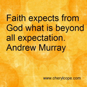 Faith expects from God what is beyond all expectation. Andrew Murray