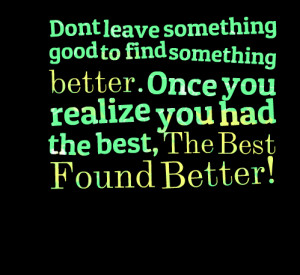 Quotes Picture: dont leave something good to find something better ...