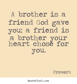 brother is a friend God gave you; a friend is a brother your heart ...