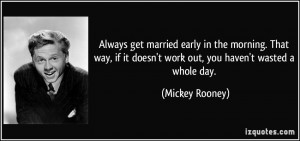 Always get married early in the morning. That way, if it doesn't work ...