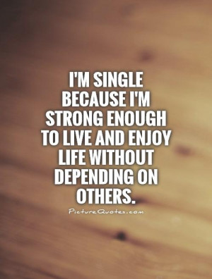 single because I'm strong enough to live and enjoy life without ...