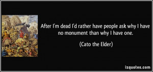 ... ask why I have no monument than why I have one. - Cato the Elder