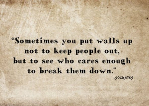 ... walls up not to keep people out, but to see who cares enough to break