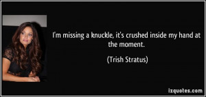 ... knuckle, it's crushed inside my hand at the moment. - Trish Stratus