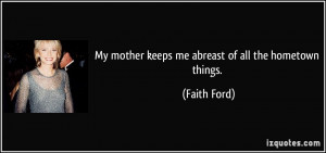 My mother keeps me abreast of all the hometown things. - Faith Ford