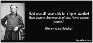 ... than anyone else expects of you. Never excuse yourself. - Henry Ward