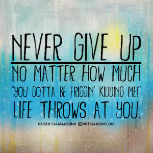"Never give up – no matter how much ""you gotta be friggin ..."