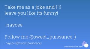 Take me as a joke and I'll leave you like its funny! -naycee Follow me ...